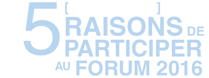 LES 5 [PRINCIPALES] RAISONS DE PARTICIPER AU FORUM 2016