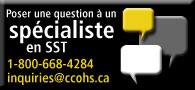 Poser une question à un spécialiste en SST. Tél: 1-800-668-4284. inquiries@ccohs.ca